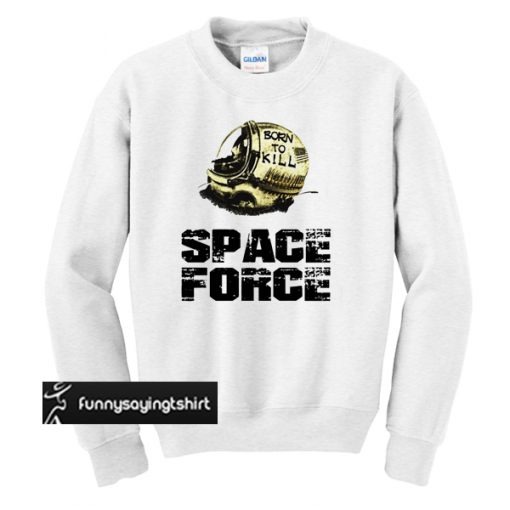Born to kill space force sweatshirt