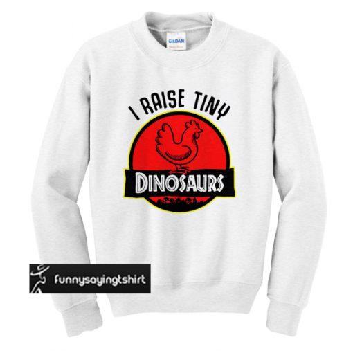 Chicken I raise tiny dinosaurs sweatshirt
