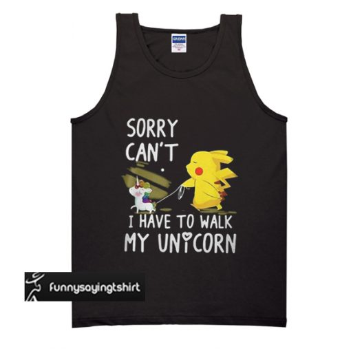 Pikachu Sorry Can't I Have To Walk My Unicorn tank top