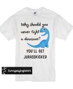 Why should you never fight a dinosaur you'll get jurasskicked t shirt