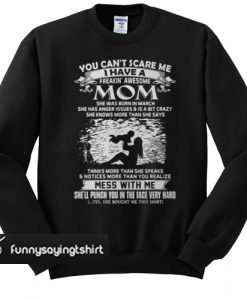 You Can't Scare Me I Have A Freaking' Awesome Mom She Was Born In March sweatshirt