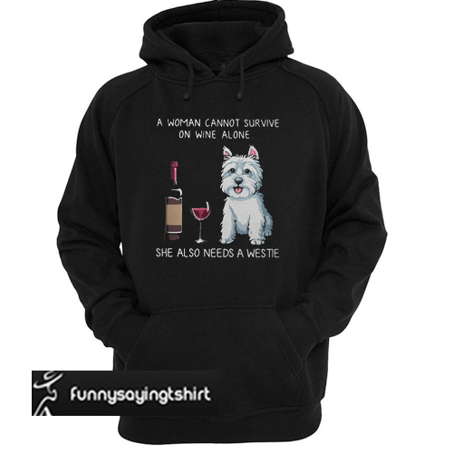 a woman cannot survive on wine alone she also needs a westie hoodie