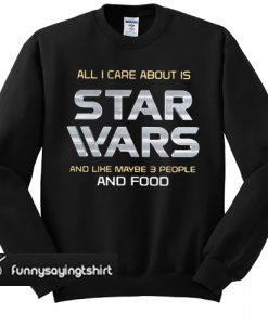 All I care about is Star Wars and like maybe 3 people and food sweatshirt