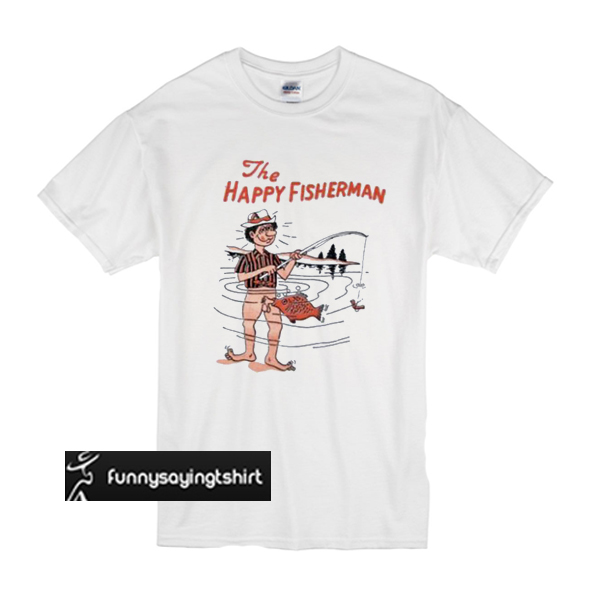 780816b0 The Happy Fisherman T shirt - funnysayingtshirts