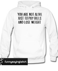 You are not alive just to pay bills and lose weight hoodie