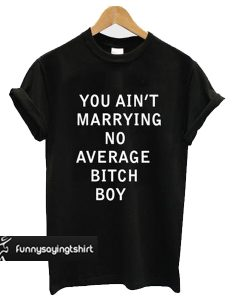 you aint marrying no average bitch boy t shirt