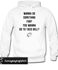 Wanna do something fun you wanna go to taco bell hoodie