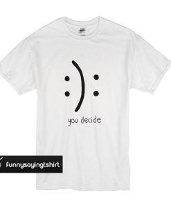 You Decide Emotion t shirt