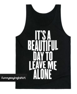 It Is a Beautiful Day To Leave Me Alone Tanktop