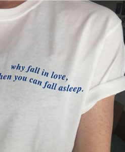 Why Fall In Love When You Can Fall Asleep t shirt