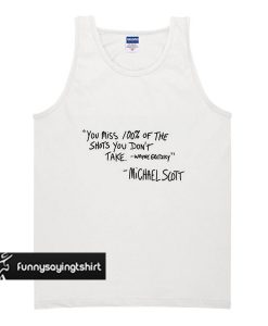 You Miss 100 Percent Of The Shots You Don't Take Michael Scott Quote tank top