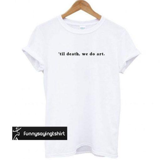 'til death, we do art t shirt