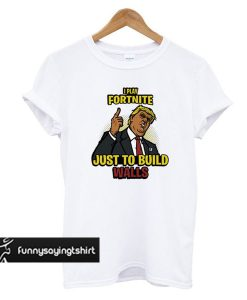 Play Fortnite Just to Build Walls t shirt