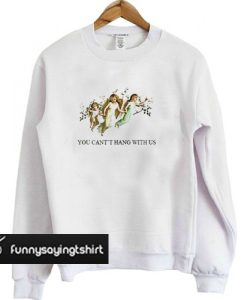 You Can't Hang With Us sweatshirt