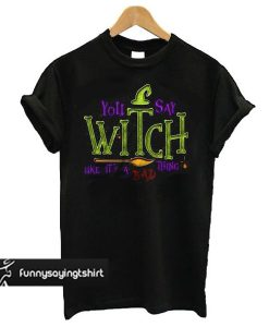 You Say Witch Bad Thing Graphic Tee Costume Witches t shirt