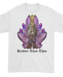 Headier Than Thou t shirt