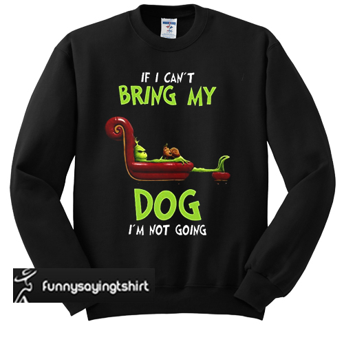 The Grinch If I can't bring my dog I'm not going sweatshirt