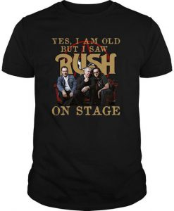 Yes I Am Old But I Saw Rush On Stage t shirt