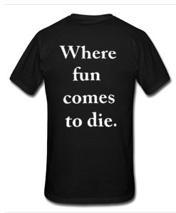 where fun comes to die t shirt back