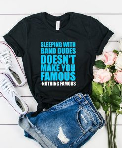 Sleeping with band dudes doesn't make you famous t shirt