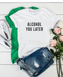 Alcohol You Later tshirt