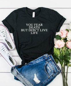 You Fear Death But Don't Live Life t shirt