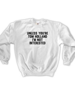 unless you're tom holland sweatshirt