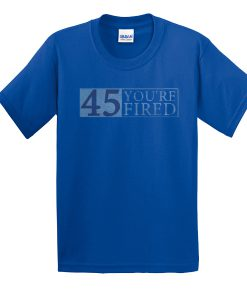 45 You're Fired t shirt