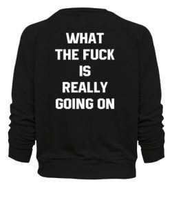 What the fuck is really going on sweatshirt back