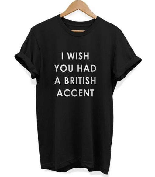 I Wish You Had A British Accent t shirt