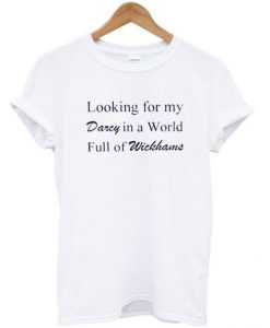 Looking for my darcy in a world full of wickhams t shirt