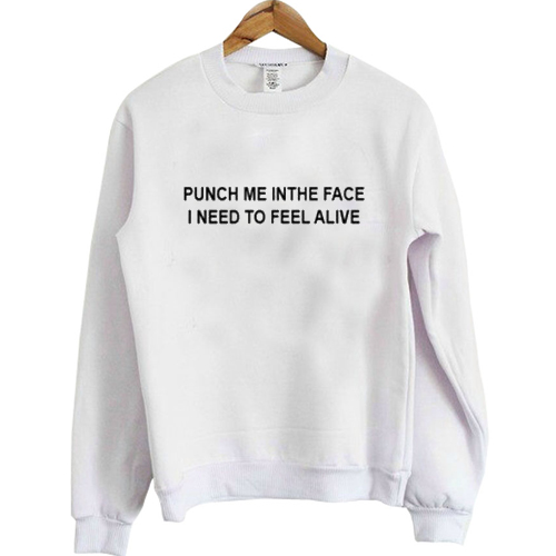 punch me in the face i need to feel alive sweatshirt